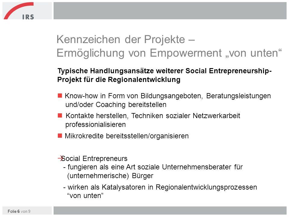 Folie 6 von 9 Kennzeichen der Projekte – Ermöglichung von Empowerment von unten Typische Handlungsansätze weiterer Social Entrepreneurship- Projekt für die Regionalentwicklung Know-how in Form von Bildungsangeboten, Beratungsleistungen und/oder Coaching bereitstellen Kontakte herstellen, Techniken sozialer Netzwerkarbeit professionialisieren Mikrokredite bereitsstellen/organisieren Social Entrepreneurs - fungieren als eine Art soziale Unternehmensberater für (unternehmerische) Bürger - wirken als Katalysatoren in Regionalentwicklungsprozessen von unten