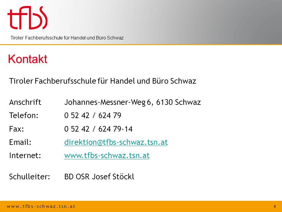 www.tfbs-schwaz.tsn.at 4 Tiroler Fachberufsschule für Handel und Büro Schwaz Kontakt AnschriftJohannes-Messner-Weg 6, 6130 Schwaz Telefon: 0 52 42 / 624 79 Fax:0 52 42 / 624 79-14 Email:direktion@tfbs-schwaz.tsn.atdirektion@tfbs-schwaz.tsn.at Internet:www.tfbs-schwaz.tsn.atwww.tfbs-schwaz.tsn.at Schulleiter:BD OSR Josef Stöckl