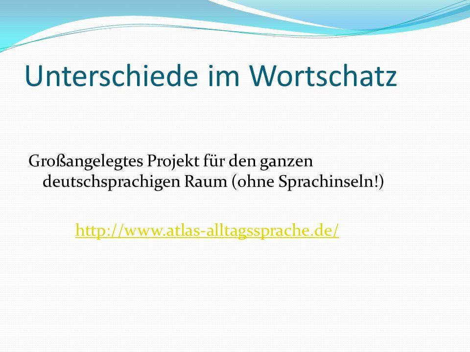 Unterschiede im Wortschatz Großangelegtes Projekt für den ganzen deutschsprachigen Raum (ohne Sprachinseln!) http://www.atlas-alltagssprache.de/
