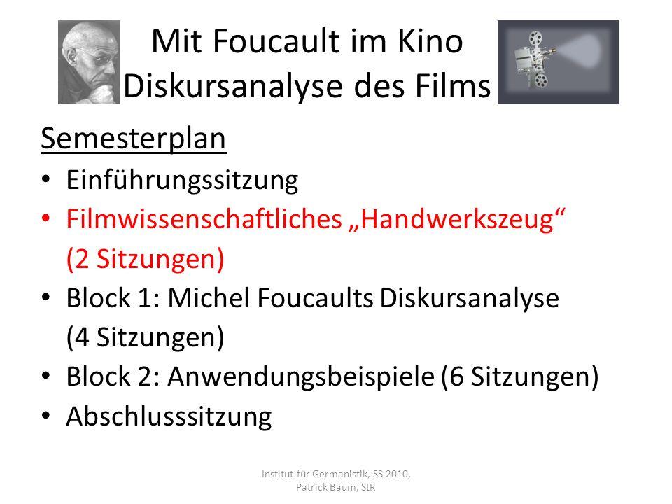 Mit Foucault im Kino Diskursanalyse des Films Semesterplan Einführungssitzung Filmwissenschaftliches Handwerkszeug (2 Sitzungen) Block 1: Michel Foucaults Diskursanalyse (4 Sitzungen) Block 2: Anwendungsbeispiele (6 Sitzungen) Abschlusssitzung Institut für Germanistik, SS 2010, Patrick Baum, StR
