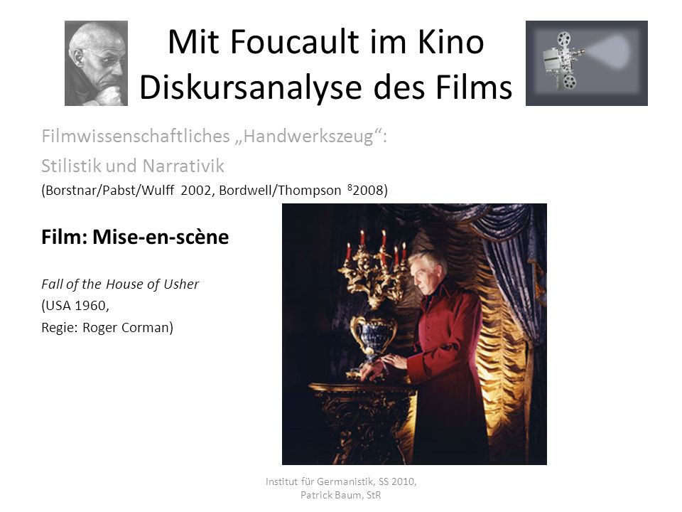 Filmwissenschaftliches Handwerkszeug: Stilistik und Narrativik (Borstnar/Pabst/Wulff 2002, Bordwell/Thompson 8 2008) Film: Mise-en-scène Fall of the House of Usher (USA 1960, Regie: Roger Corman) Institut für Germanistik, SS 2010, Patrick Baum, StR Mit Foucault im Kino Diskursanalyse des Films