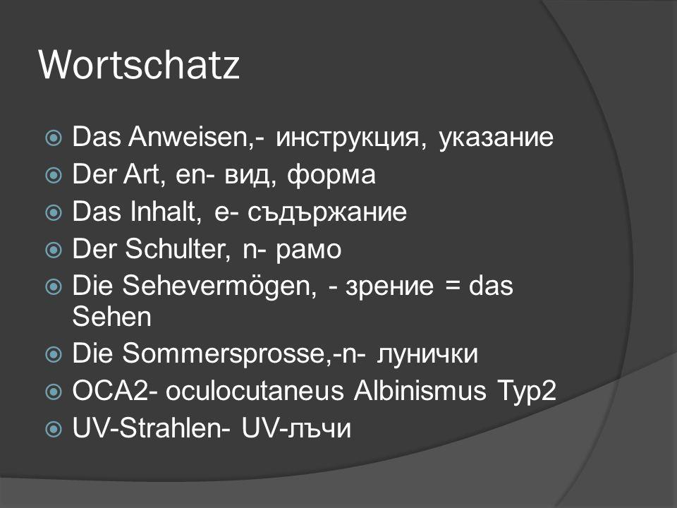 Wortschatz Das Anweisen,- инструкция, указание Der Art, en- вид, форма Das Inhalt, e- съдържание Der Schulter, n- рамо Die Sehevermögen, - зрение = das Sehen Die Sommersprosse,-n- лунички OCA2- oculocutaneus Albinismus Typ2 UV-Strahlen- UV-лъчи