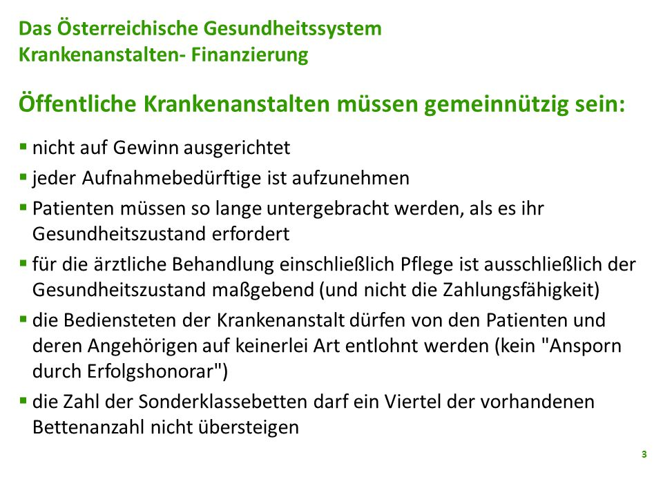 3 Das Österreichische Gesundheitssystem Krankenanstalten- Finanzierung Öffentliche Krankenanstalten müssen gemeinnützig sein: nicht auf Gewinn ausgeri