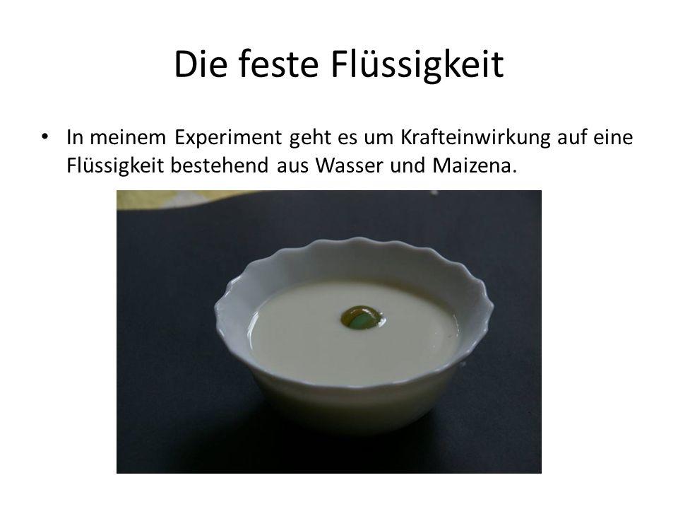 Mit meinem Experiment wird gezeigt, dass … Eine Flüssigkeit schnell ihre Konsistenz ändern kann.