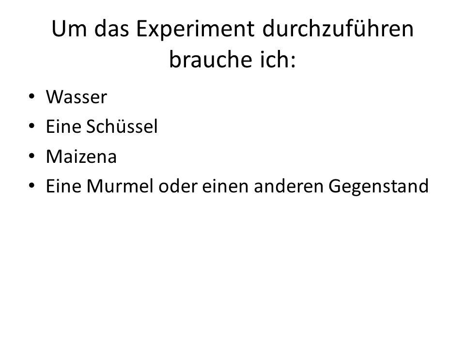 Um das Experiment durchzuführen brauche ich: Wasser Eine Schüssel Maizena Eine Murmel oder einen anderen Gegenstand