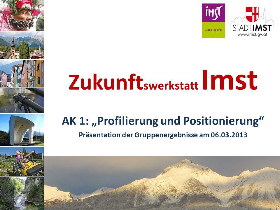 Zukunft swerkstatt Imst AK 1: Profilierung und Positionierung Präsentation der Gruppenergebnisse am 06.03.2013 1