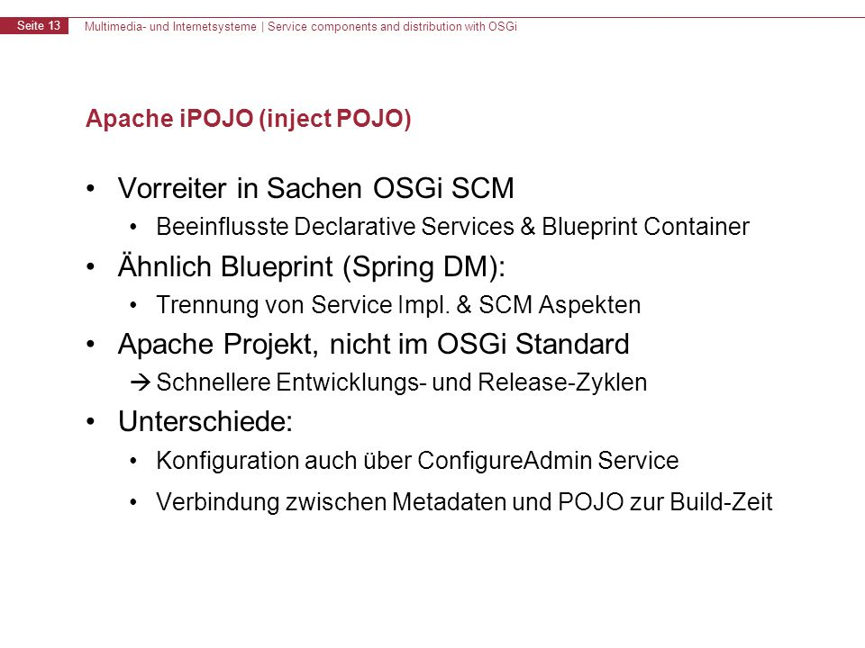 Multimedia- und Internetsysteme | Service components and distribution with OSGi Seite 13 Apache iPOJO (inject POJO) Vorreiter in Sachen OSGi SCM Beeinflusste Declarative Services & Blueprint Container Ähnlich Blueprint (Spring DM): Trennung von Service Impl.