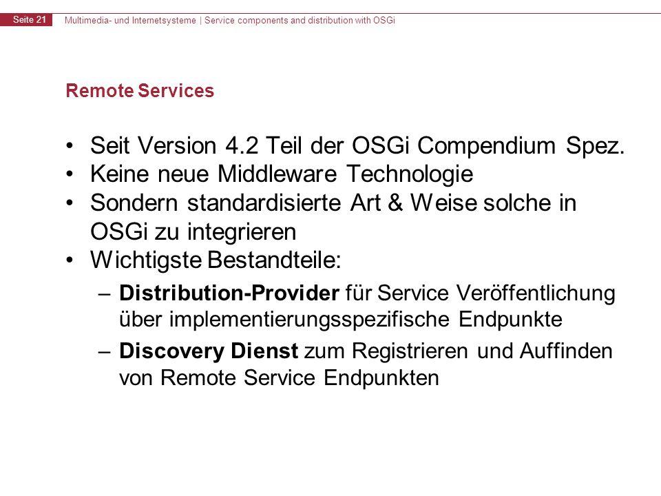 Multimedia- und Internetsysteme | Service components and distribution with OSGi Seite 21 Remote Services Seit Version 4.2 Teil der OSGi Compendium Spez.