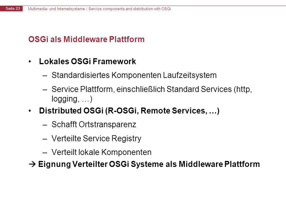 Multimedia- und Internetsysteme | Service components and distribution with OSGi Seite 23 OSGi als Middleware Plattform Lokales OSGi Framework –Standardisiertes Komponenten Laufzeitsystem –Service Plattform, einschließlich Standard Services (http, logging, …) Distributed OSGi (R-OSGi, Remote Services, …) –Schafft Ortstransparenz –Verteilte Service Registry –Verteilt lokale Komponenten Eignung Verteilter OSGi Systeme als Middleware Plattform