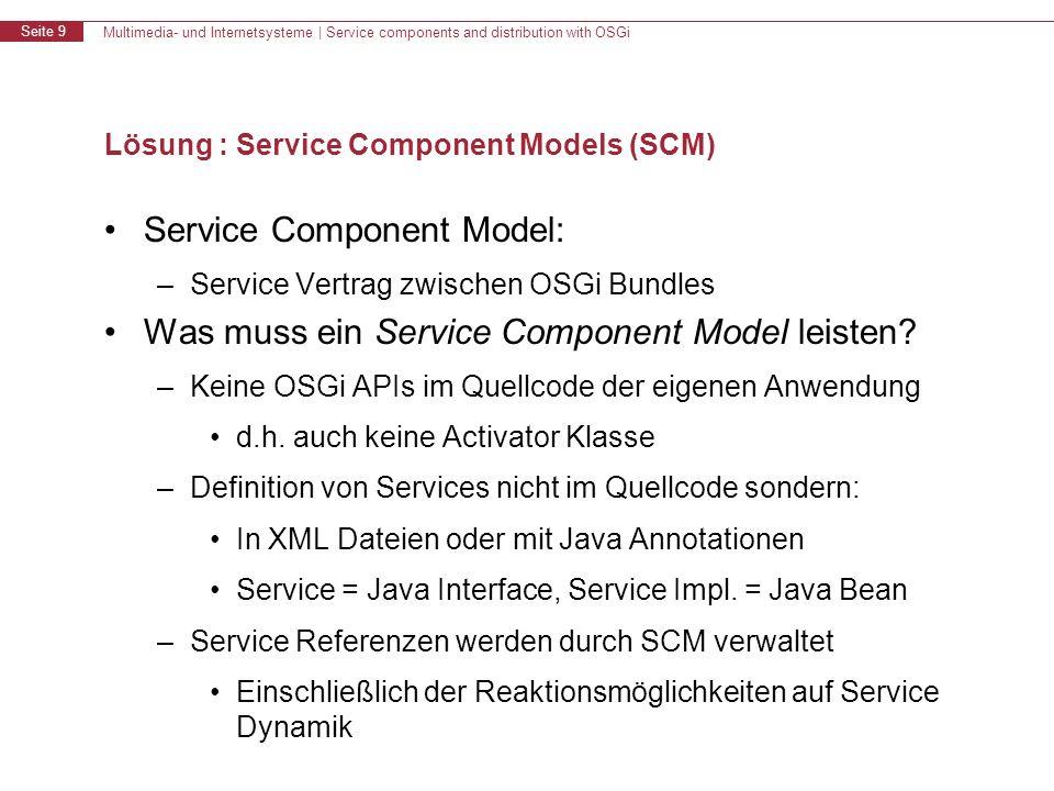 Multimedia- und Internetsysteme | Service components and distribution with OSGi Seite 9 Lösung : Service Component Models (SCM) Service Component Model: –Service Vertrag zwischen OSGi Bundles Was muss ein Service Component Model leisten.