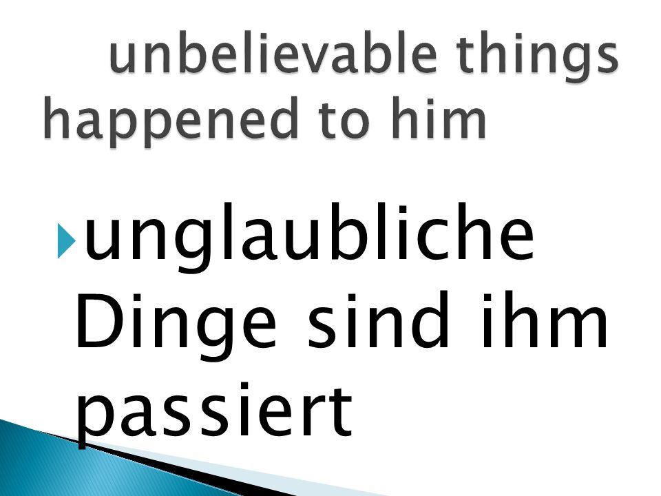 unglaubliche Dinge sind ihm passiert