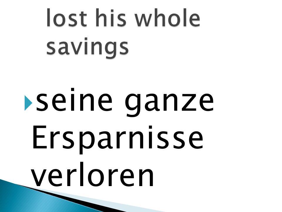 seine ganze Ersparnisse verloren