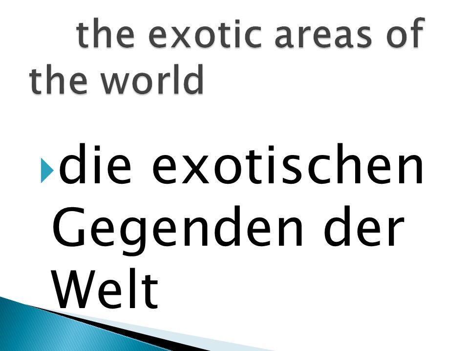die exotischen Gegenden der Welt