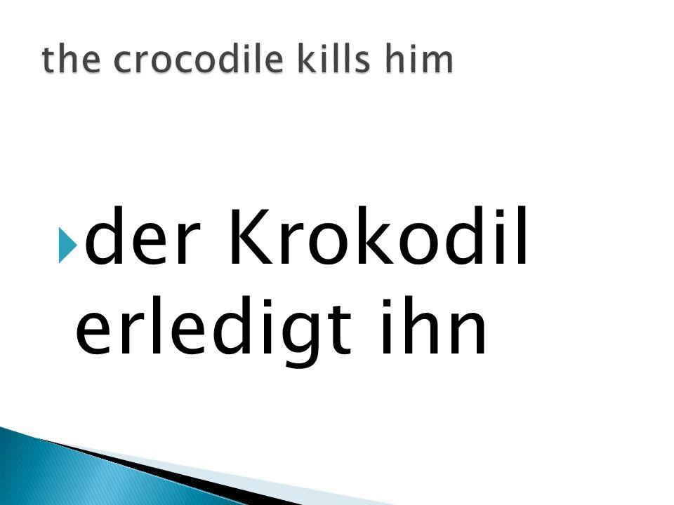 der Krokodil erledigt ihn