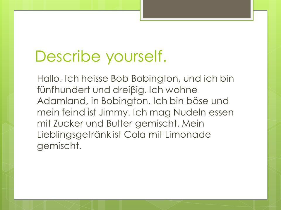 Describe yourself. Hallo. Ich heisse Bob Bobington, und ich bin fünfhundert und dreiβig. Ich wohne Adamland, in Bobington. Ich bin böse und mein feind