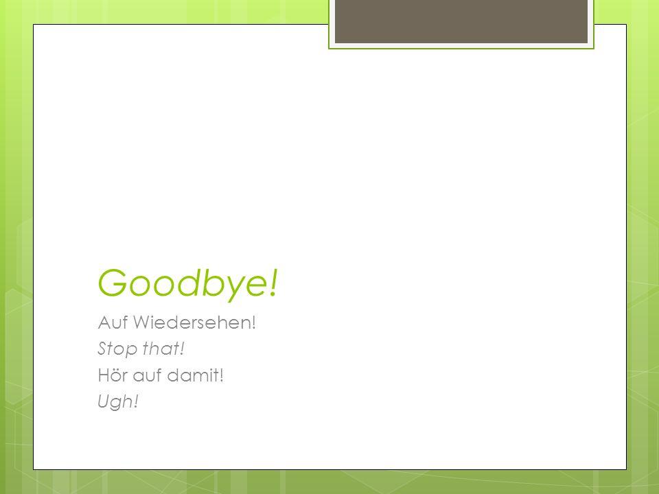 Goodbye! Auf Wiedersehen! Stop that! Hör auf damit! Ugh!