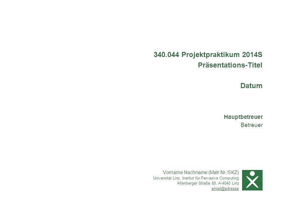 Vorname Nachname (Matr.Nr./SKZ) Universität Linz, Institut für Pervasive Computing Altenberger Straße 69, A-4040 Linz email@adresse Hauptbetreuer Betreuer 340.044 Projektpraktikum 2014S Präsentations-Titel Datum