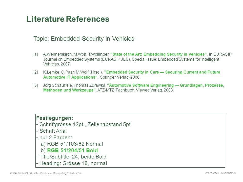 // Institut für Pervasive Computing // Slide Literature References Topic: Embedded Security in Vehicles [1]A.Weimerskirch, M.Wolf, T.Wollinger, State of the Art: Embedding Security in Vehicles , in EURASIP Journal on Embedded Systems (EURASIP JES), Special Issue: Embedded Systems for Intelligent Vehicles, 2007.