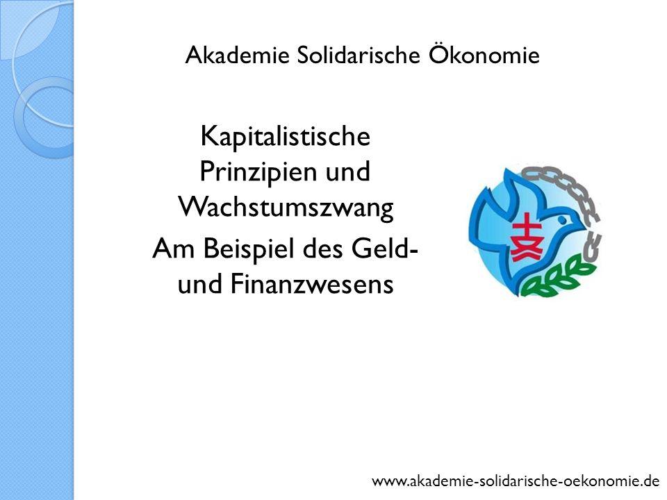 Kapitalistische Prinzipien und Wachstumszwang Am Beispiel des Geld- und Finanzwesens www.akademie-solidarische-oekonomie.de Akademie Solidarische Ökon
