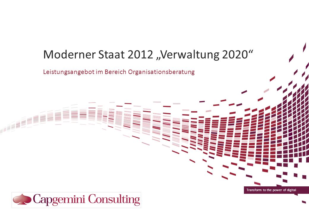 Transform to the power of digital Moderner Staat 2012 Verwaltung 2020 Leistungsangebot im Bereich Organisationsberatung