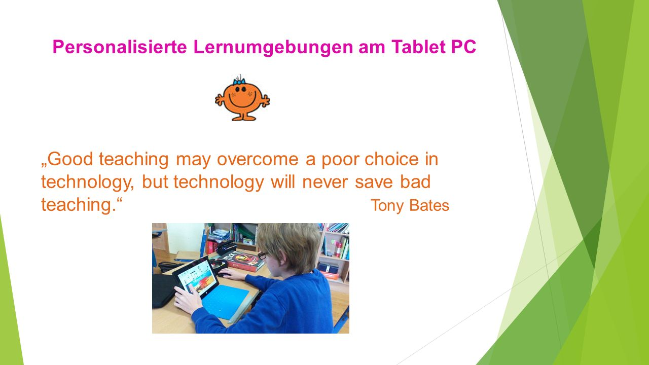 Personalisierte Lernumgebungen am Tablet PC Good teaching may overcome a poor choice in technology, but technology will never save bad teaching. Tony