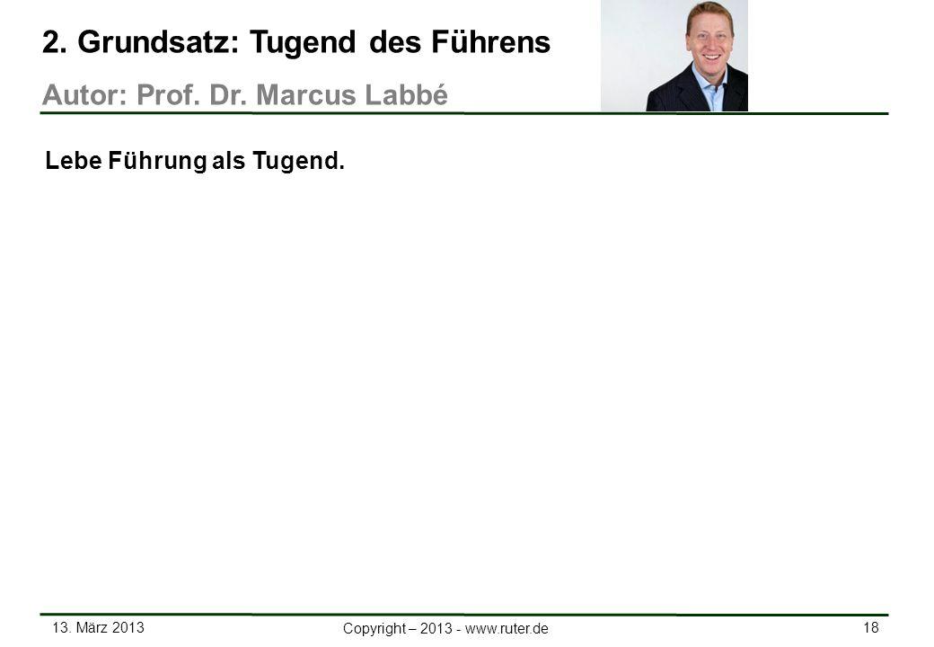 13. März 2013 18 Copyright – 2013 - www.ruter.de 2. Grundsatz: Tugend des Führens Autor: Prof. Dr. Marcus Labbé Lebe Führung als Tugend.