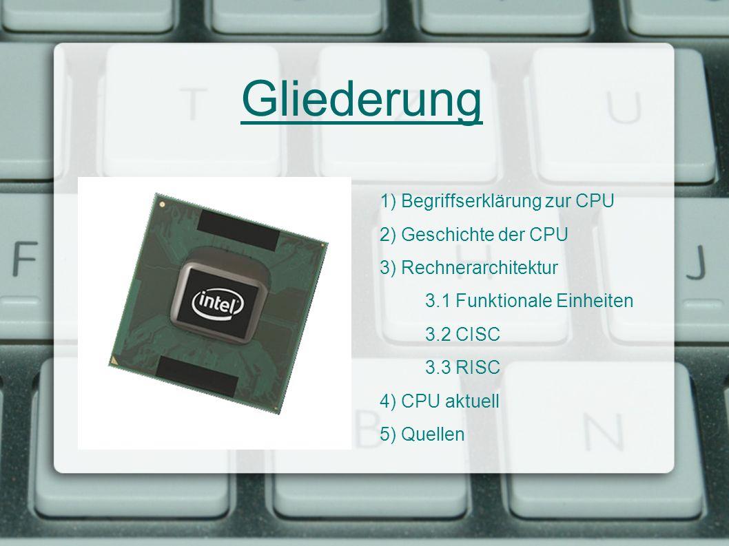 Gliederung 1) Begriffserklärung zur CPU 2) Geschichte der CPU 3) Rechnerarchitektur 3.1 Funktionale Einheiten 3.2 CISC 3.3 RISC 4) CPU aktuell 5) Quel