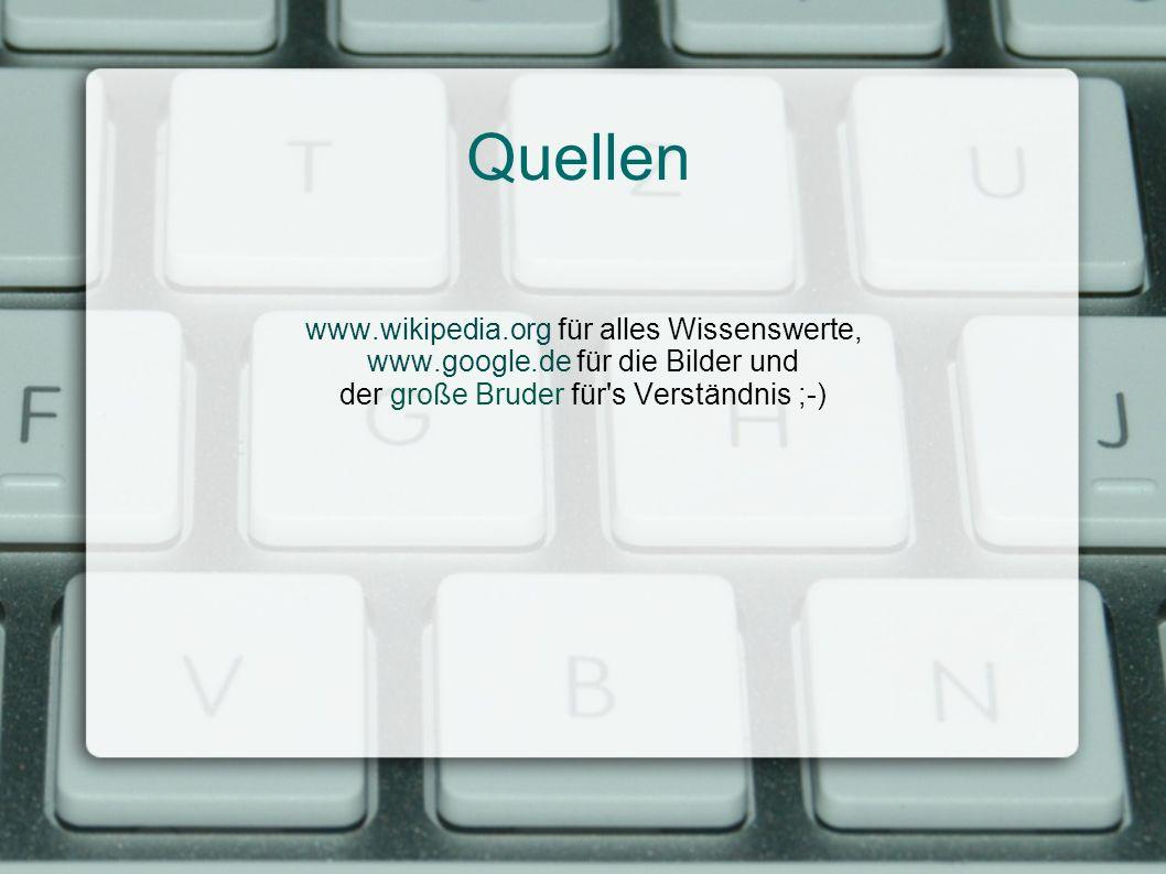 Quellen www.wikipedia.org für alles Wissenswerte, www.google.de für die Bilder und der große Bruder für's Verständnis ;-)