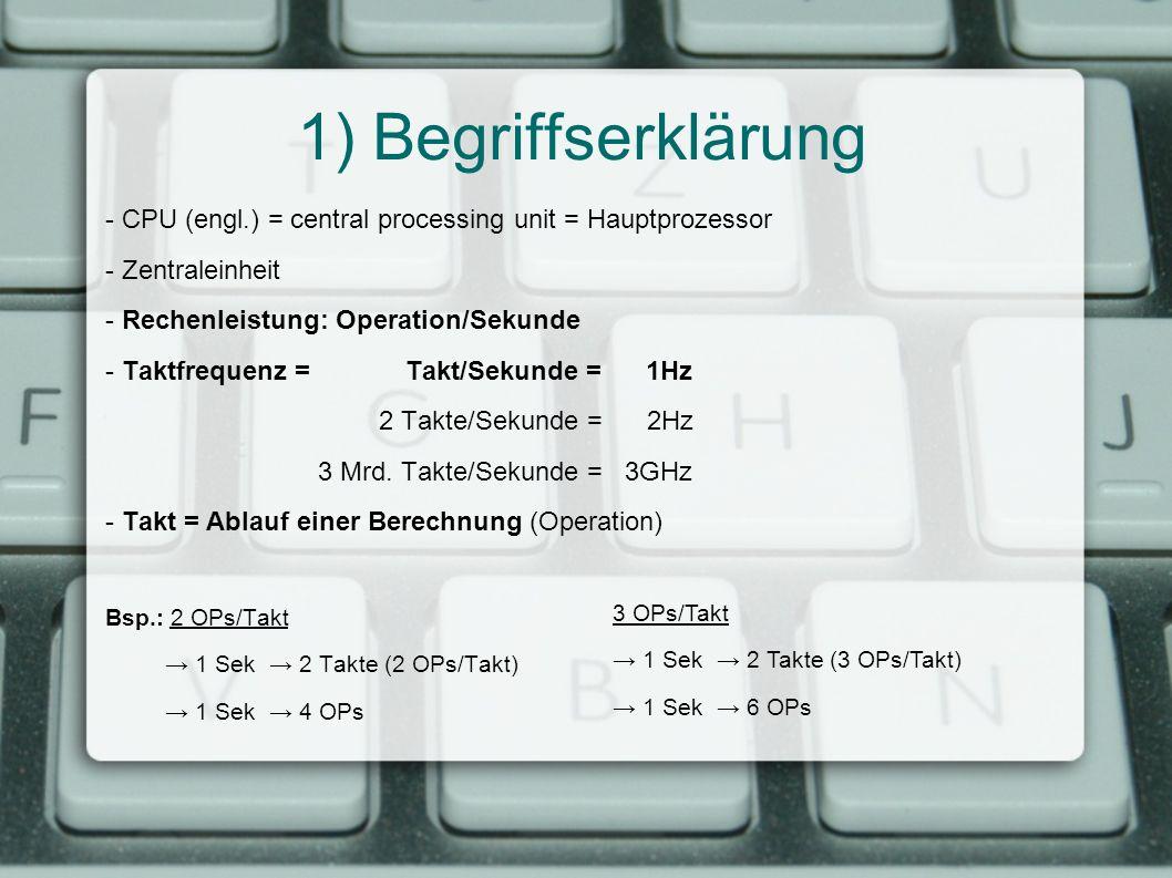 1) Begriffserklärung - CPU (engl.) = central processing unit = Hauptprozessor - Zentraleinheit - Rechenleistung: Operation/Sekunde - Taktfrequenz = Ta