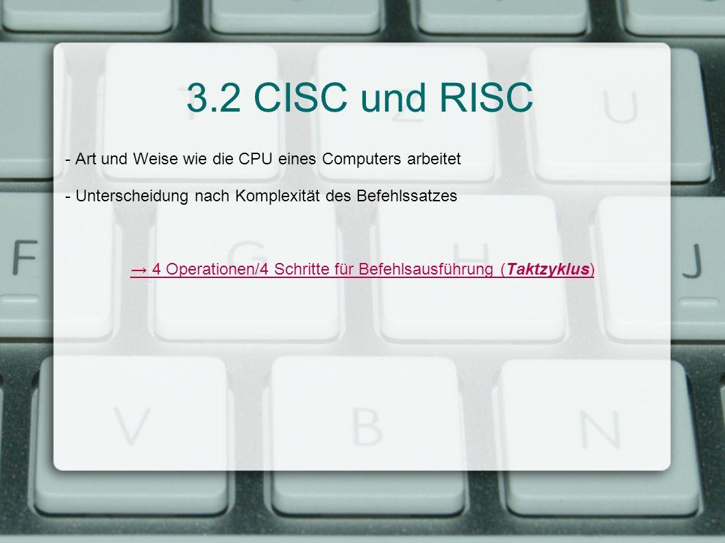 3.2 CISC und RISC - Art und Weise wie die CPU eines Computers arbeitet - Unterscheidung nach Komplexität des Befehlssatzes 4 Operationen/4 Schritte fü