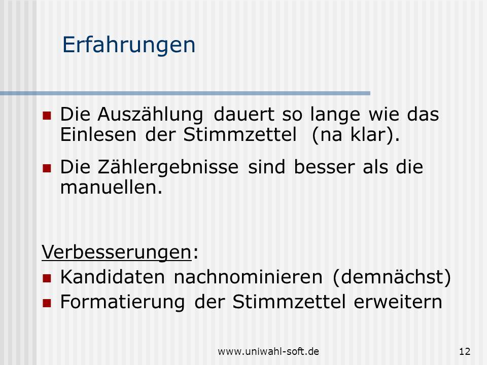 www.uniwahl-soft.de12 Erfahrungen Die Auszählung dauert so lange wie das Einlesen der Stimmzettel (na klar). Die Zählergebnisse sind besser als die ma