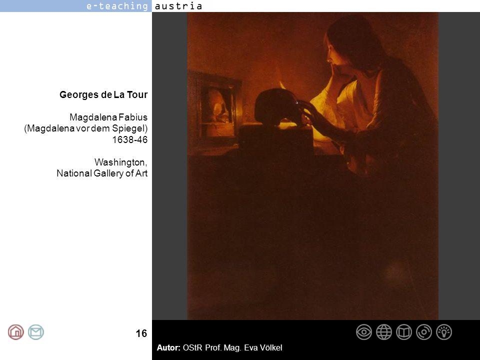16 Autor: OStR Prof. Mag. Eva Völkel Georges de La Tour Magdalena Fabius (Magdalena vor dem Spiegel) 1638-46 Washington, National Gallery of Art