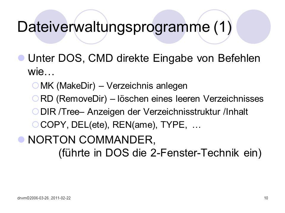drwm©2006-03-26..2011-02-2210 Dateiverwaltungsprogramme (1) Unter DOS, CMD direkte Eingabe von Befehlen wie… MK (MakeDir) – Verzeichnis anlegen RD (RemoveDir) – löschen eines leeren Verzeichnisses DIR /Tree– Anzeigen der Verzeichnisstruktur /Inhalt COPY, DEL(ete), REN(ame), TYPE, … NORTON COMMANDER, (führte in DOS die 2-Fenster-Technik ein)