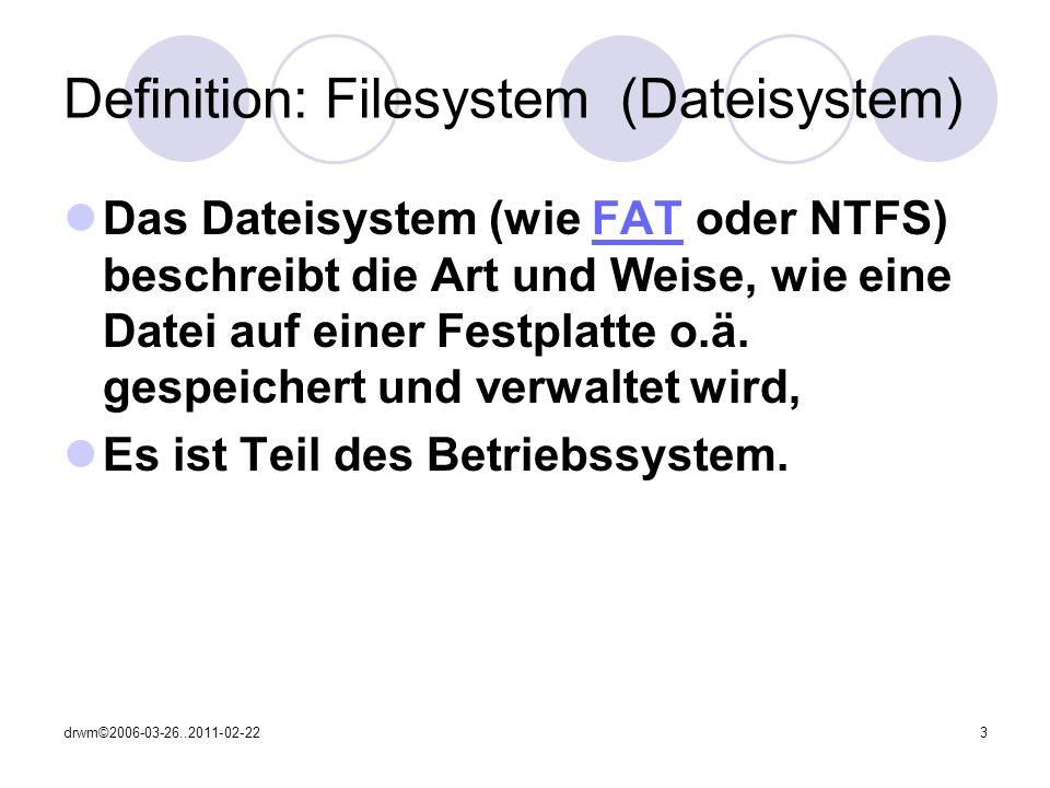 drwm©2006-03-26..2011-02-223 Definition: Filesystem (Dateisystem) Das Dateisystem (wie FAT oder NTFS) beschreibt die Art und Weise, wie eine Datei auf einer Festplatte o.ä.