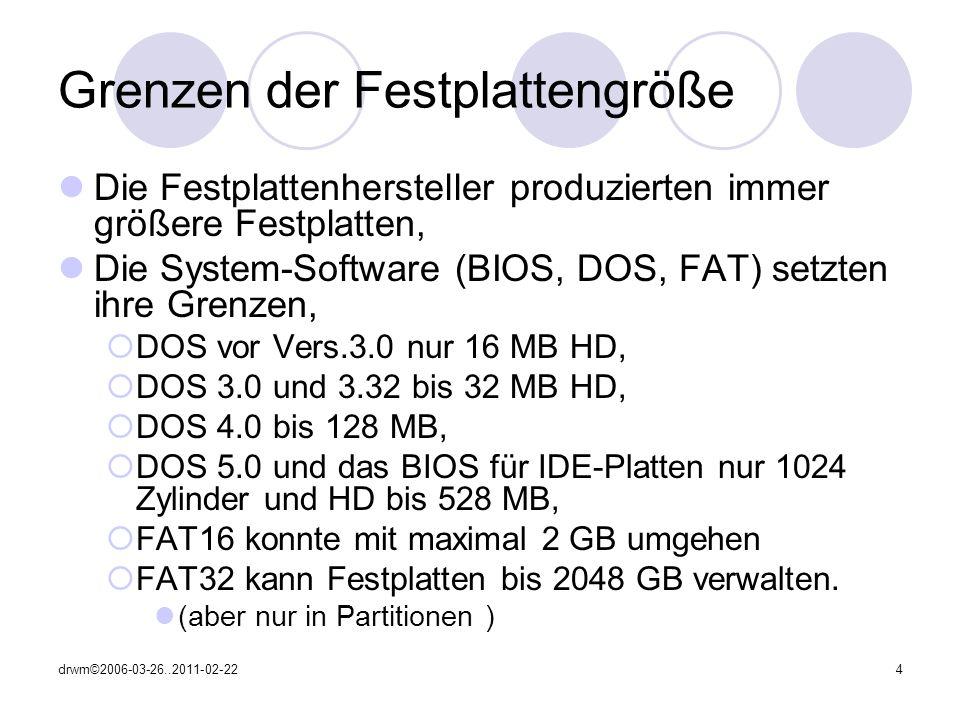 drwm©2006-03-26..2011-02-224 Grenzen der Festplattengröße Die Festplattenhersteller produzierten immer größere Festplatten, Die System-Software (BIOS, DOS, FAT) setzten ihre Grenzen, DOS vor Vers.3.0 nur 16 MB HD, DOS 3.0 und 3.32 bis 32 MB HD, DOS 4.0 bis 128 MB, DOS 5.0 und das BIOS für IDE-Platten nur 1024 Zylinder und HD bis 528 MB, FAT16 konnte mit maximal 2 GB umgehen FAT32 kann Festplatten bis 2048 GB verwalten.