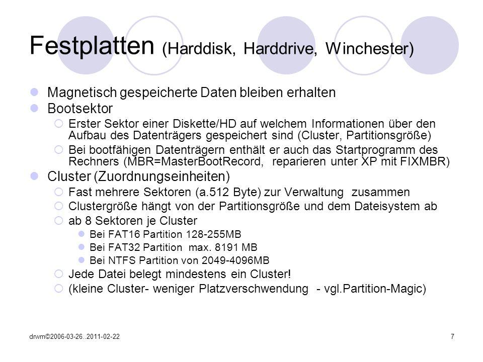 drwm©2006-03-26..2011-02-227 Festplatten (Harddisk, Harddrive, Winchester) Magnetisch gespeicherte Daten bleiben erhalten Bootsektor Erster Sektor einer Diskette/HD auf welchem Informationen über den Aufbau des Datenträgers gespeichert sind (Cluster, Partitionsgröße) Bei bootfähigen Datenträgern enthält er auch das Startprogramm des Rechners (MBR=MasterBootRecord, reparieren unter XP mit FIXMBR) Cluster (Zuordnungseinheiten) Fast mehrere Sektoren (a.512 Byte) zur Verwaltung zusammen Clustergröße hängt von der Partitionsgröße und dem Dateisystem ab ab 8 Sektoren je Cluster Bei FAT16 Partition 128-255MB Bei FAT32 Partition max.