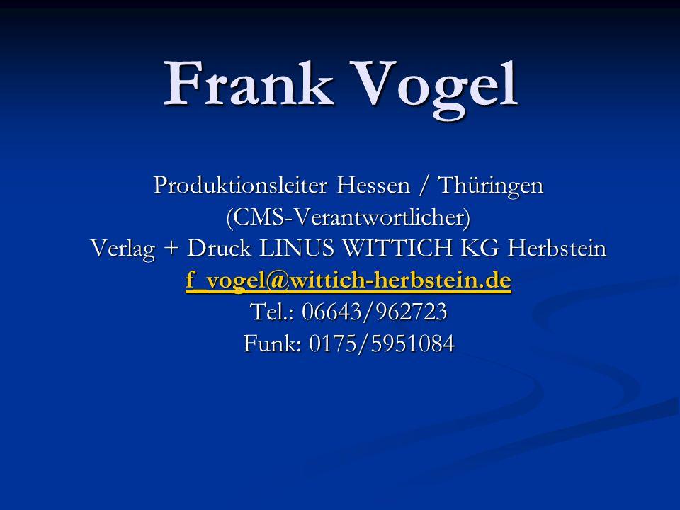 Frank Vogel Produktionsleiter Hessen / Thüringen (CMS-Verantwortlicher) Verlag + Druck LINUS WITTICH KG Herbstein f_vogel@wittich-herbstein.de Tel.: 0