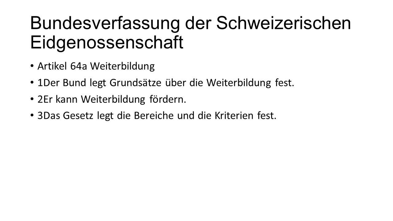 Bundesverfassung der Schweizerischen Eidgenossenschaft Artikel 64a Weiterbildung 1Der Bund legt Grundsätze über die Weiterbildung fest.