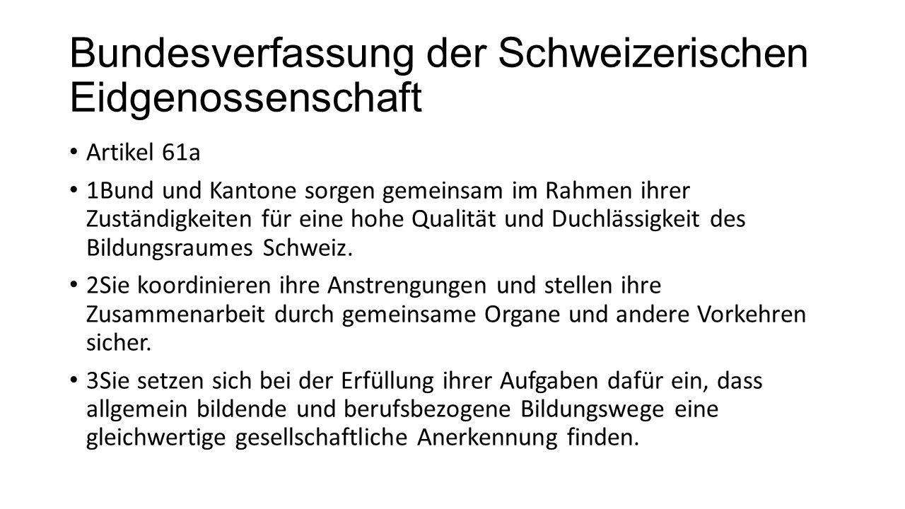 Bundesverfassung der Schweizerischen Eidgenossenschaft Artikel 61a 1Bund und Kantone sorgen gemeinsam im Rahmen ihrer Zuständigkeiten für eine hohe Qualität und Duchlässigkeit des Bildungsraumes Schweiz.