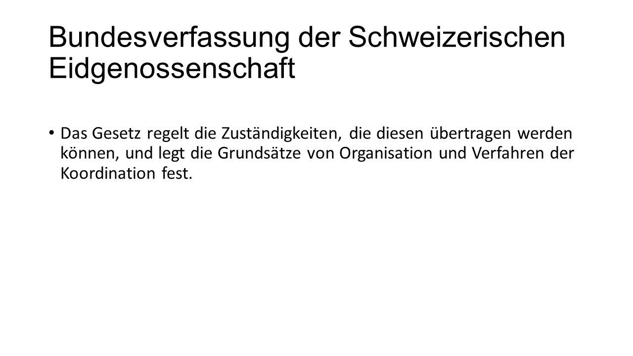 Bundesverfassung der Schweizerischen Eidgenossenschaft Das Gesetz regelt die Zuständigkeiten, die diesen übertragen werden können, und legt die Grundsätze von Organisation und Verfahren der Koordination fest.