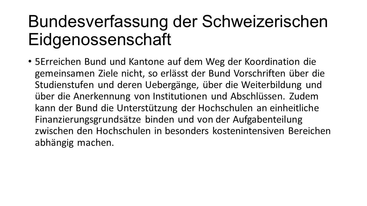 Bundesverfassung der Schweizerischen Eidgenossenschaft 5Erreichen Bund und Kantone auf dem Weg der Koordination die gemeinsamen Ziele nicht, so erlässt der Bund Vorschriften über die Studienstufen und deren Uebergänge, über die Weiterbildung und über die Anerkennung von Institutionen und Abschlüssen.