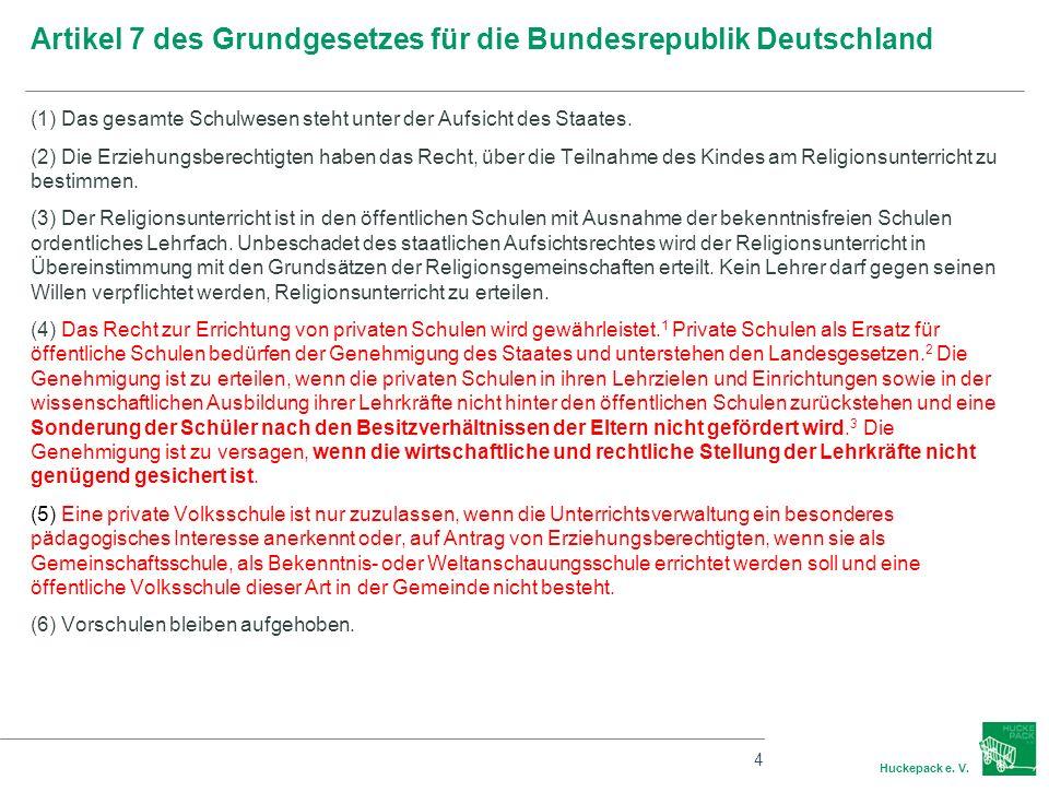 4 Huckepack e. V. Artikel 7 des Grundgesetzes für die Bundesrepublik Deutschland (1) Das gesamte Schulwesen steht unter der Aufsicht des Staates. (2)