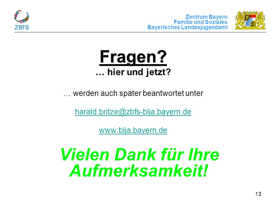 Zentrum Bayern Familie und Soziales Bayerisches Landesjugendamt 13 Fragen? … hier und jetzt? … werden auch später beantwortet unter harald.britze@zbfs