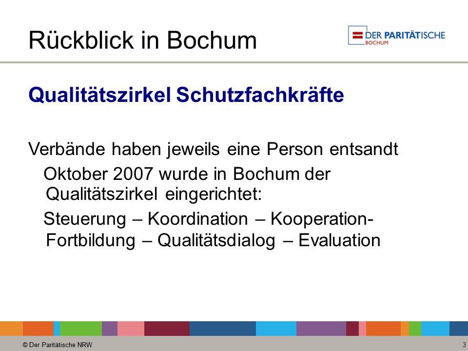 © Der Paritätische NRW 3 Rückblick in Bochum Qualitätszirkel Schutzfachkräfte Verbände haben jeweils eine Person entsandt Oktober 2007 wurde in Bochum der Qualitätszirkel eingerichtet: Steuerung – Koordination – Kooperation- Fortbildung – Qualitätsdialog – Evaluation