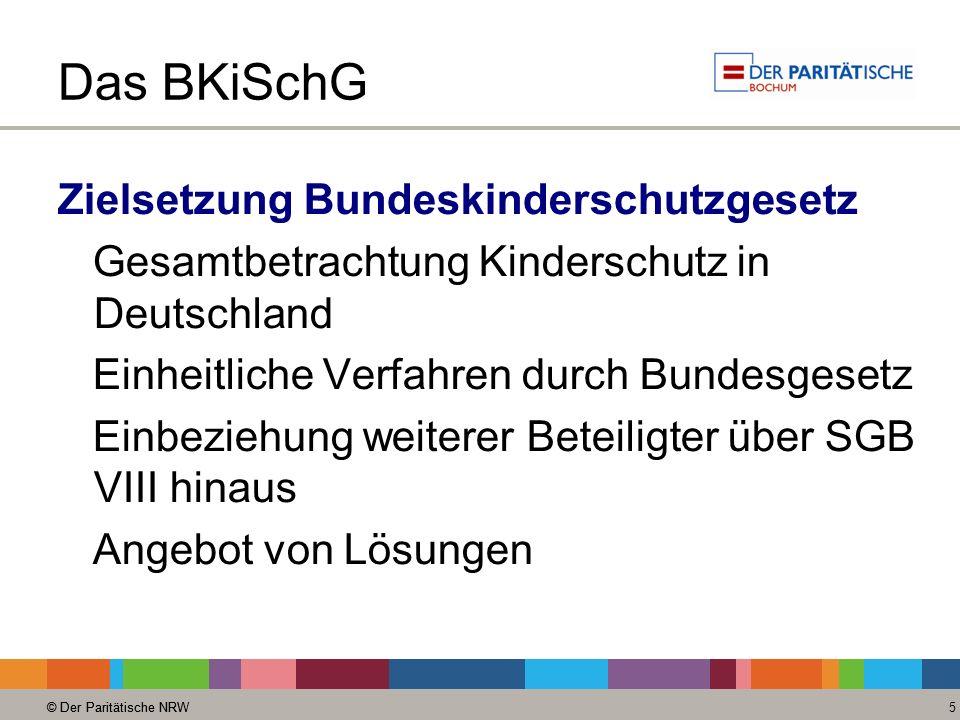© Der Paritätische NRW 5 Das BKiSchG Zielsetzung Bundeskinderschutzgesetz Gesamtbetrachtung Kinderschutz in Deutschland Einheitliche Verfahren durch Bundesgesetz Einbeziehung weiterer Beteiligter über SGB VIII hinaus Angebot von Lösungen