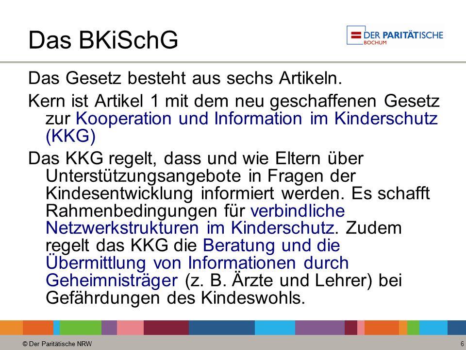 © Der Paritätische NRW 6 Das BKiSchG Das Gesetz besteht aus sechs Artikeln. Kern ist Artikel 1 mit dem neu geschaffenen Gesetz zur Kooperation und Inf