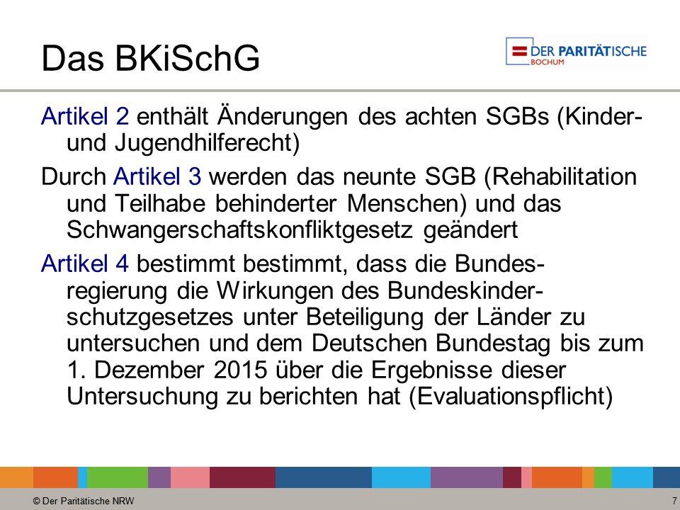 © Der Paritätische NRW 7 Das BKiSchG Artikel 2 enthält Änderungen des achten SGBs (Kinder- und Jugendhilferecht) Durch Artikel 3 werden das neunte SGB (Rehabilitation und Teilhabe behinderter Menschen) und das Schwangerschaftskonfliktgesetz geändert Artikel 4 bestimmt bestimmt, dass die Bundes- regierung die Wirkungen des Bundeskinder- schutzgesetzes unter Beteiligung der Länder zu untersuchen und dem Deutschen Bundestag bis zum 1.