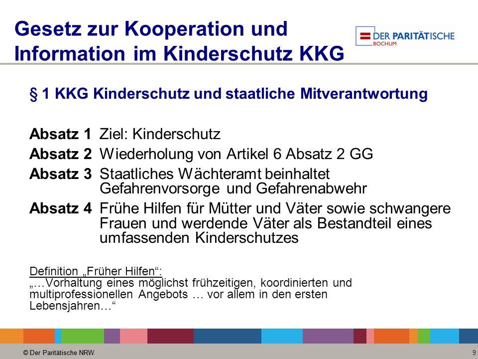 © Der Paritätische NRW 9 Gesetz zur Kooperation und Information im Kinderschutz KKG § 1 KKG Kinderschutz und staatliche Mitverantwortung Absatz 1Ziel: