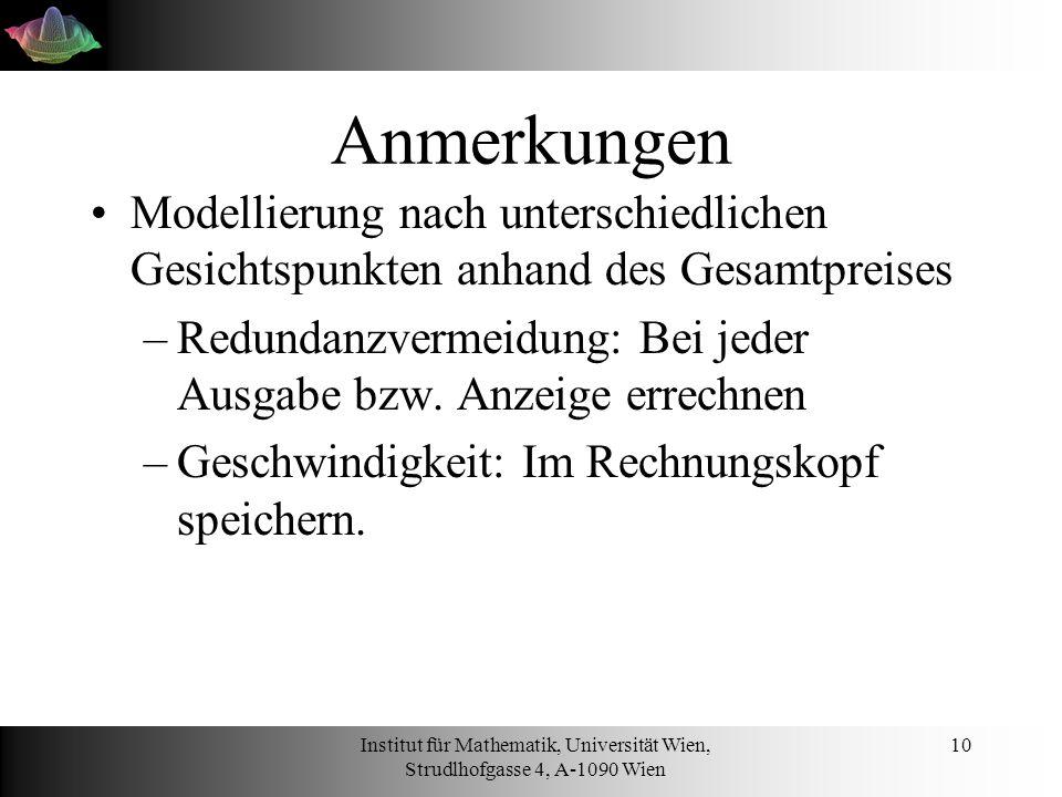 Institut für Mathematik, Universität Wien, Strudlhofgasse 4, A-1090 Wien 10 Anmerkungen Modellierung nach unterschiedlichen Gesichtspunkten anhand des Gesamtpreises –Redundanzvermeidung: Bei jeder Ausgabe bzw.