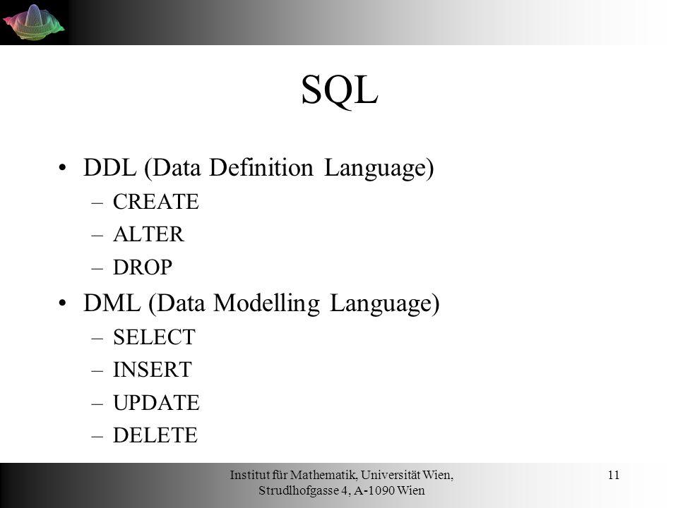 Institut für Mathematik, Universität Wien, Strudlhofgasse 4, A-1090 Wien 11 SQL DDL (Data Definition Language) –CREATE –ALTER –DROP DML (Data Modelling Language) –SELECT –INSERT –UPDATE –DELETE